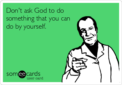 someecards.com - Don't ask God to do something that you can do by yourself.
