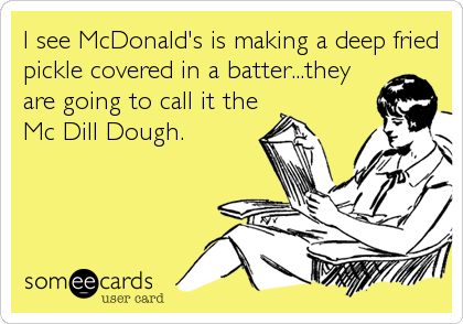 someecards.com - I see McDonald's is making a deep fried pickle covered in a batter...they are going to call it the Mc Dill Dough.