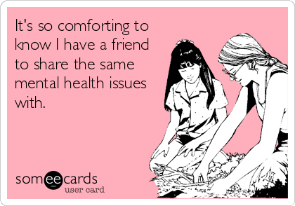 someecards.com - It's so comforting to know I have a friend to share the same mental health issues with.