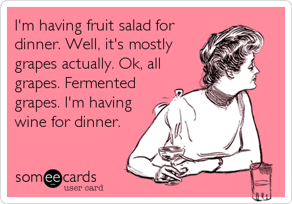 Funny Drinks/Happy Hour Ecard: I'm having fruit salad for dinner. Well, it's mostly grapes actually. Ok, all grapes. Fermented grapes. I'm having wine for dinner.
