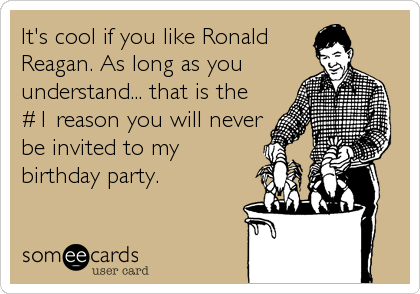 Funny TV Ecard: It's cool if you like Ronald Reagan. As long as you understand... that is the #1 reason you will never be invited to my birthday party.