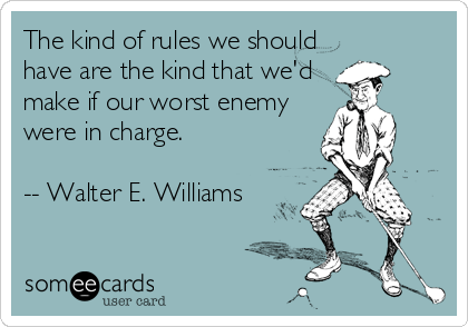 someecards.com - The kind of rules we should have are the kind that we'd make if our worst enemy were in charge. -- Walter E. Williams