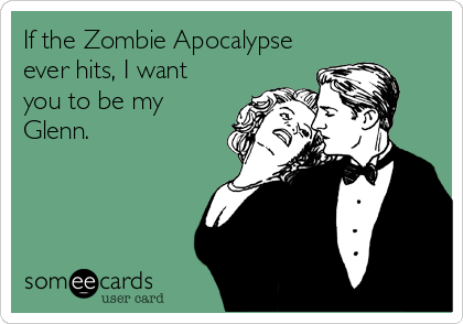 someecards.com - If the Zombie Apocalypse ever hits, I want you to be my Glenn.