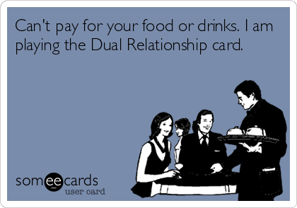 Funny Somewhat Topical Ecard: Can't pay for your food or drinks. I am playing the Dual Relationship card.