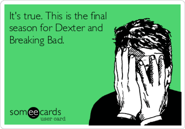 someecards.com - It's true. This is the final season for Dexter and Breaking Bad.