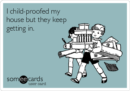 someecards.com - I child-proofed my house but they keep getting in.