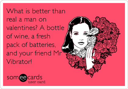 Funny Valentine's Day Ecard: What is better than real a man on valentines? A bottle of wine, a fresh pack of batteries, and your friend Mr Vibrator!