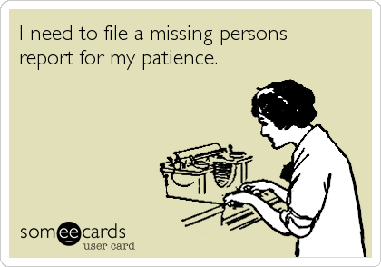 someecards.com - I need to file a missing persons report for my patience.