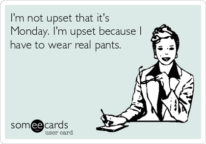 I'm not upset that it's Monday. I'm upset because I have to wear real pants.