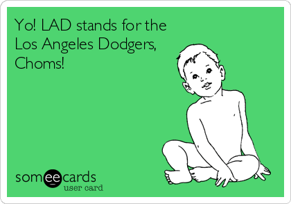 Funny Somewhat Topical Ecard: Yo! LAD stands for the Los Angeles Dodgers, Choms!