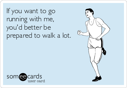 Funny Sports Ecard: If you want to go running with me, you'd better be prepared to walk a lot.
