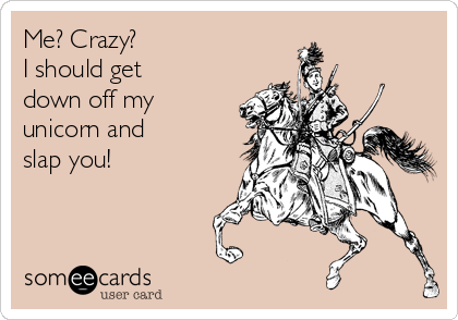 Funny Cry for Help Ecard: Me? Crazy? I should get down off my unicorn and slap you!