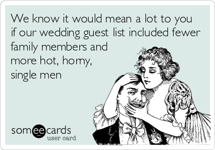 Funny Wedding Ecard: We know it would mean a lot to you if our wedding guest list included fewer family members and more hot, horny, single men.