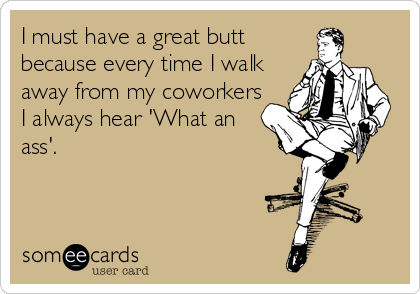 Funny Workplace Ecard: I must have a great butt because every time I walk away from my coworkers I always hear 'What an ass'.