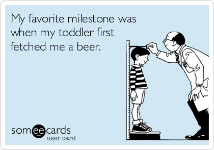 someecards.com - My favorite milestone was when my toddler first fetched me a beer.