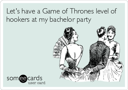 Funny Wedding Ecard: Let's have a Game of Thrones level of hookers at my bachelor party.