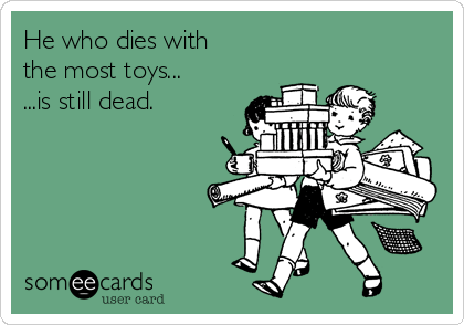 Funny Family Ecard: He who dies with the most toys... ...is still dead.