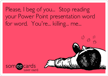 someecards.com - Please, I beg of you... Stop reading your Power Point presentation word for word. You're... killing... me...