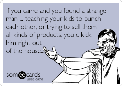 someecards.com - If you came and you found a strange man ... teaching your kids to punch each other, or trying to sell them all kinds of products, you'd kick him right out of the house...