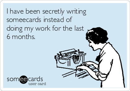 someecards.com - I have been secretly writing someecards instead of doing my work for the last 6 months.