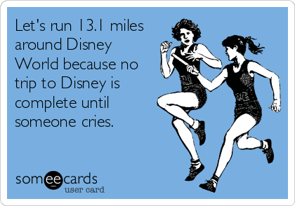 someecards.com - Let's run 13.1 miles around Disney World because no trip to Disney is complete until someone cries.