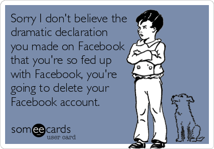 someecards.com - Sorry I don't believe the dramatic declaration you made on Facebook that you're so fed up with Facebook, you're going to delete your Facebook account.