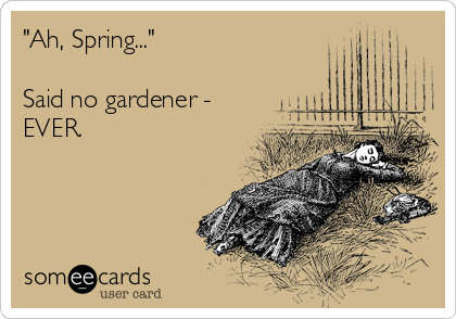 Funny Earth Day Ecard: 'Ah, Spring...' Said no gardener - EVER.