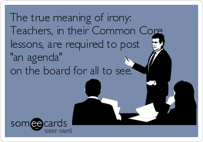 Funny Workplace Ecard: The true meaning of irony: Teachers, in their Common Core lessons, are required to post 'an agenda' on the board for all to see.