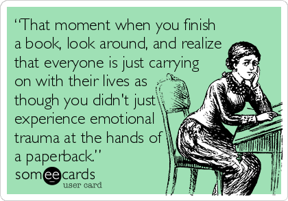 "someecards.com - ""That moment when you finish a book, look around, and realize that everyone is just carrying on with their lives as though you didn't just experience emotional trauma at the hands of a paperback."""