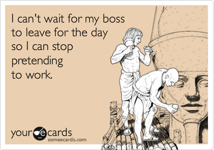 someecards.com - I can't wait for my boss to leave for the day so I can stop pretending to work.