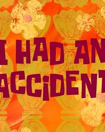 I had an accident <in my car / with my car
