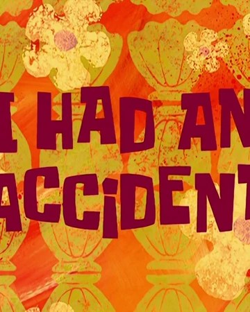 I Had An Accident : accident, Accident, Encyclopedia, SpongeBobia, Fandom