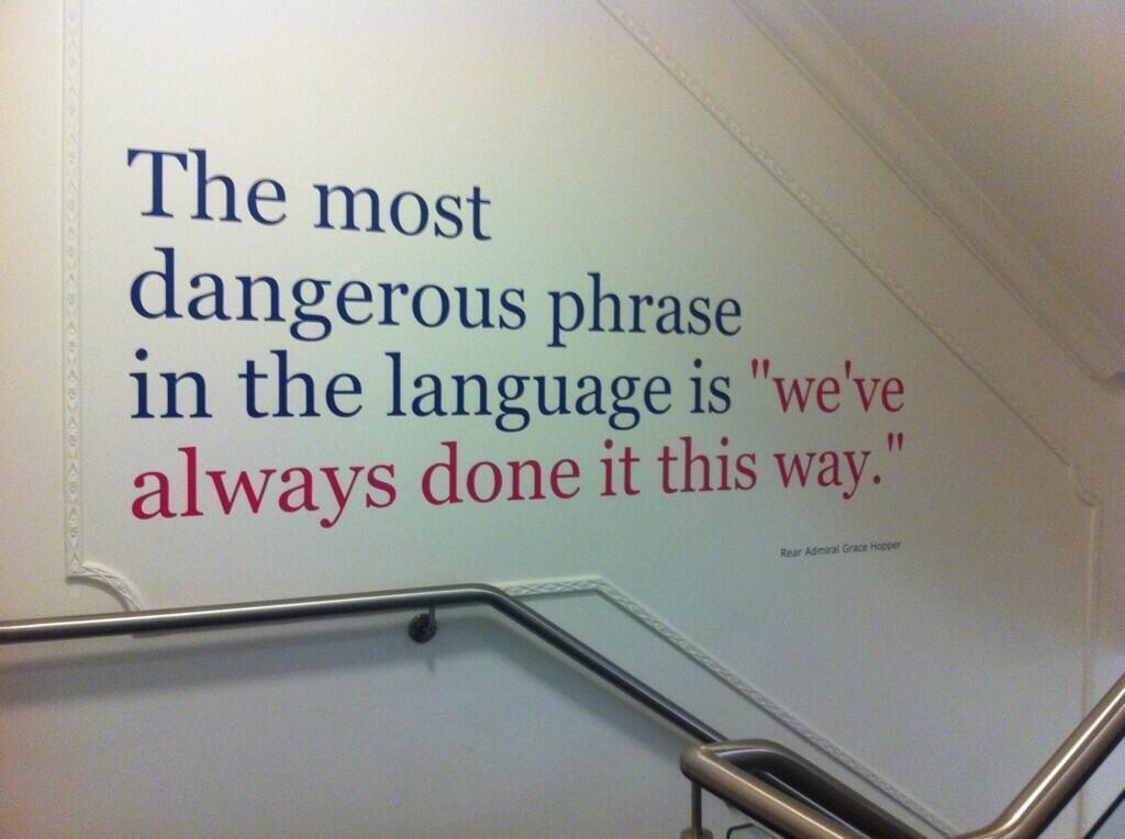 "The most dangerous phrase in the language is, ""We've always done it this way."" - Admiral Grace Hopper Sameness destroys creativity."