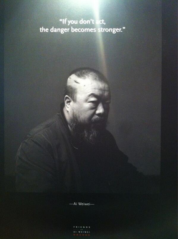 """If you don't act, the danger becomes stronger."" - Ai Weiwei"
