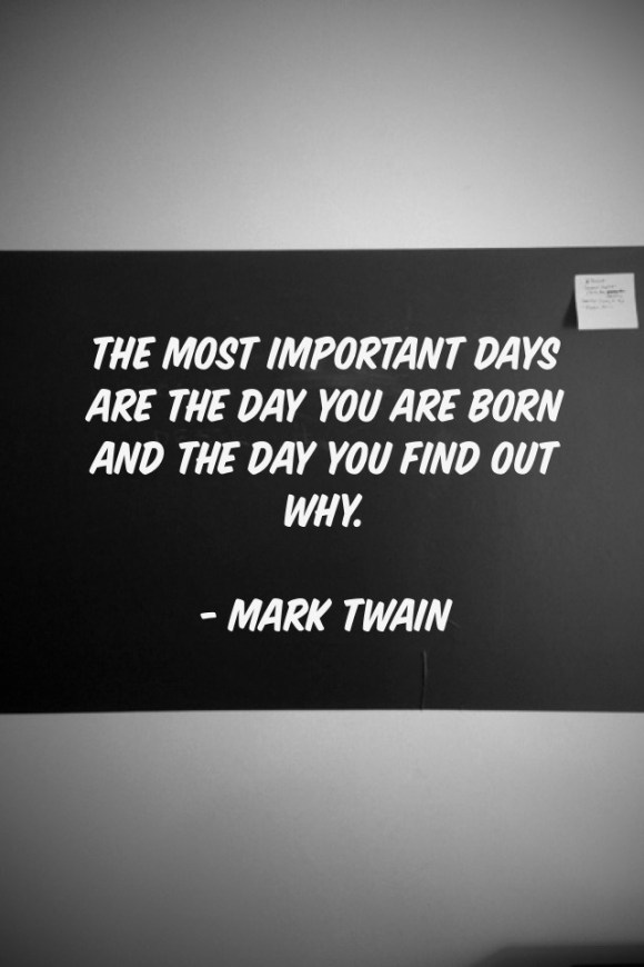 """The Most important days are the day you are born and the day you find out why."" - Mark Twain"