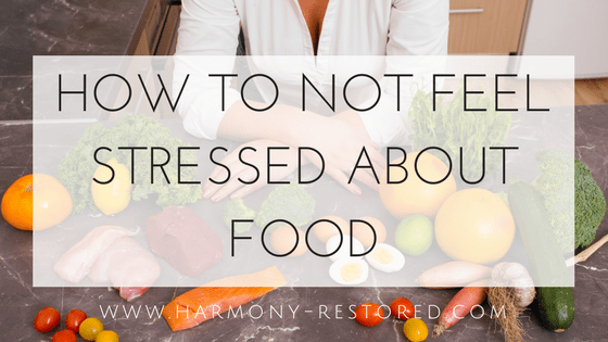 How To Not Feel Stressed About Food — Harmony Restored