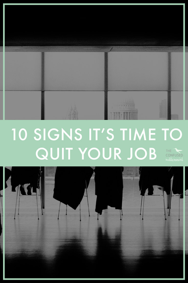 When you are in the wrong job, not only is it a major mood killer but it can also take a toll on your mental state,health, and overall well-being. I am a firm believer in sticking things through, including sticking through a not-so-desirable job if you are learning, and it means a possible opportunity to something you really want to do in your life. But there is an exception to that belief. Sometimes, a work environment is just toxic, or it could be that you are not the right person for the job.Whatever the reason, sometimes it's just time to move on. Here are ten signs it is time for you to quit your job.- The Confused Millennial