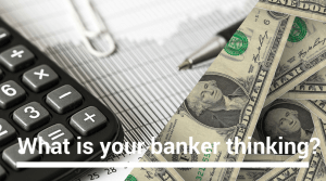What is your banker thinking?