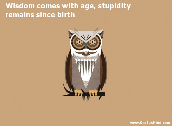 Wisdom comes with age, stupidity remains since birth - Sarcastic Quotes - StatusMind.com