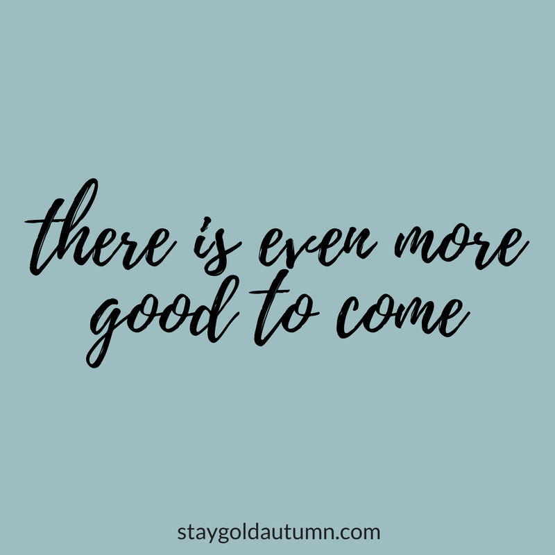 There is even more good to come | via Stay gold Autumn