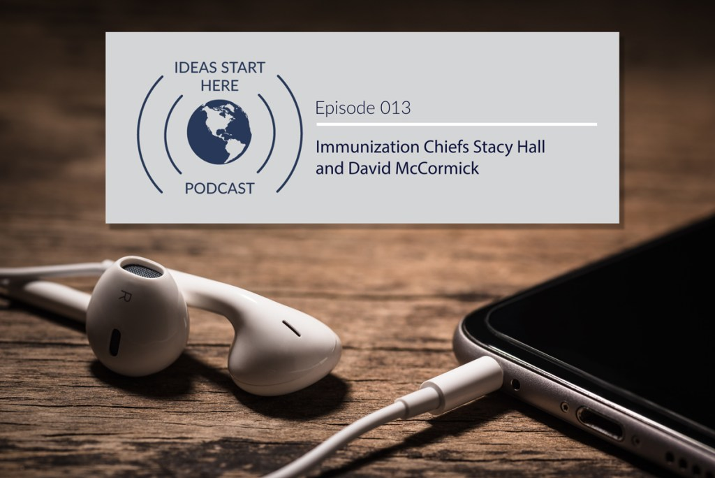 "A smartphone with headphones/earbuds plugged in and a sign saying ""Ideas Start Here Podcast Episode 013: Immunization Cheifs Stacy Hall and David McCormick"