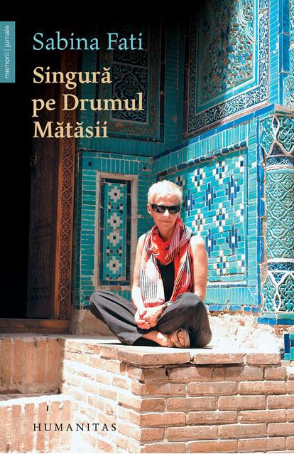 Singură pe Drumul Matasii. 80 de zile, 15.000 km, 2.500 ani de istorie de Sabina Fati