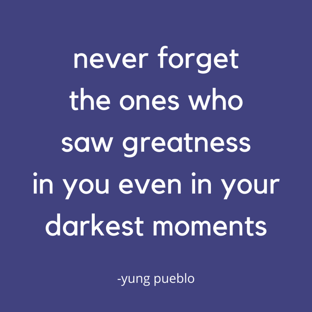 never forget the ones who saw greatness in you even in your darkest moments