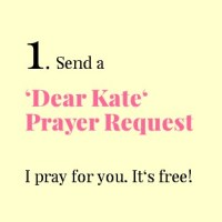 1. Send a 'Dear Kate' Prayer Request. I pray for you. It's free!