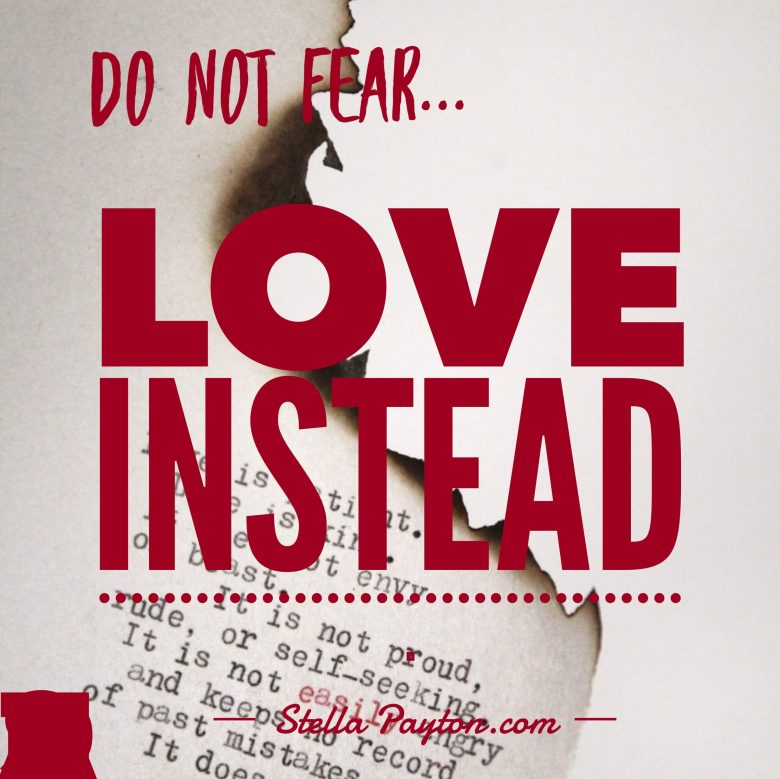 Do not fear, Love Instead
