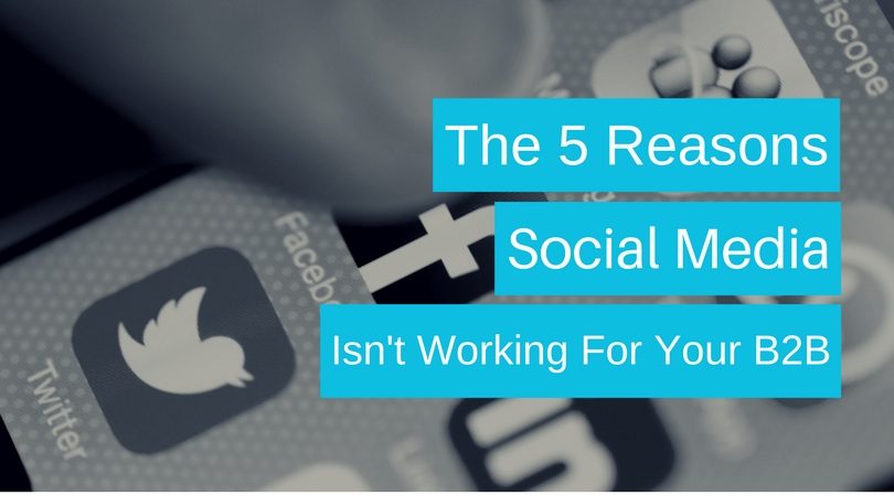 The 5 Reasons Social Media ISN'T Working For Your B2B
