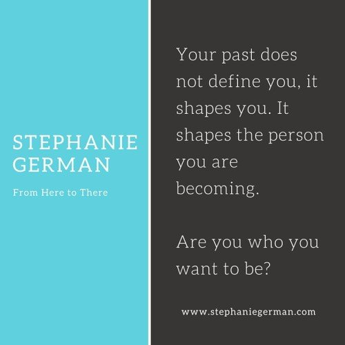 Your past does not define you, it shapes you. It shapes the person you are becoming. Are you who you want to be-