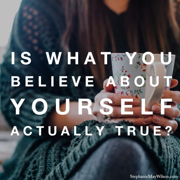 Is What You Believe About Yourself Actually True? - StephanieMayWilson.com