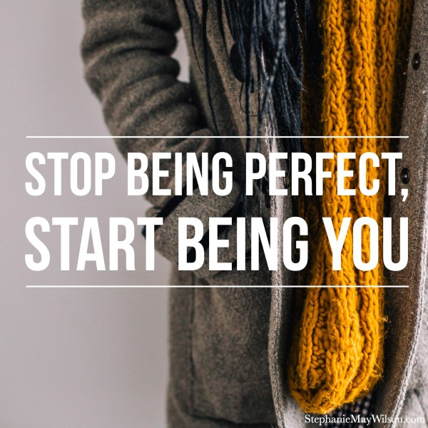 Stop Being Perfect, Start Being You - StephanieMayWilson.com