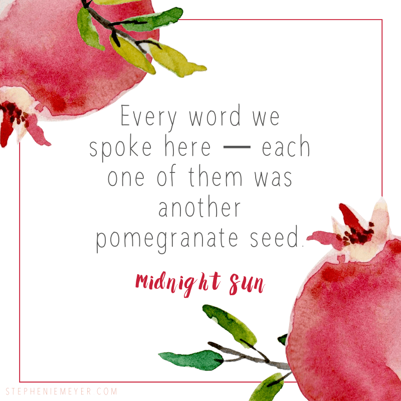 Every word we spoke here—each one of them was another pomegranate seed.